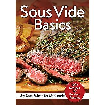 Sous Vide Basics - 100+ Recipes for Perfect Results by Jay Nutt - 9780