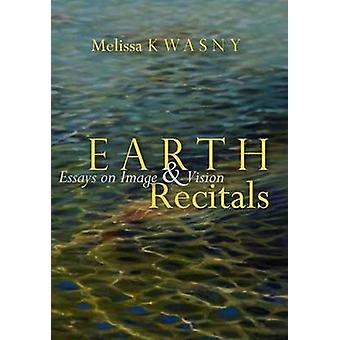 Earth Recitals - Essays on Image and Vision by Melissa Kwasny - 978089