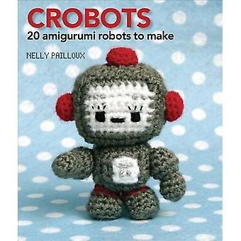 Crobots - 20 Amigurumi Robots to Make by Nelly Pailloux - 978074077827
