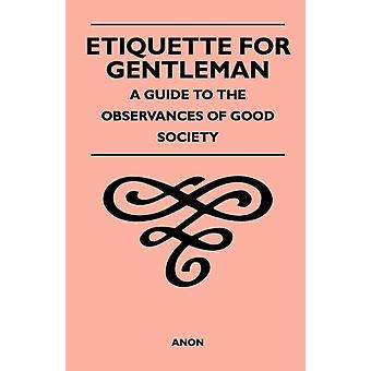 Etiquette for Gentleman  A Guide to the Observances of Good Society by Anon
