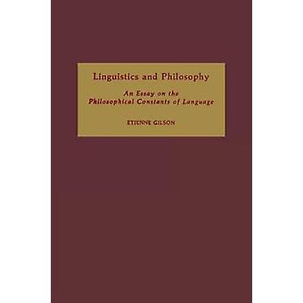 Linguistics and Philosophy An Essay on the Philosophical Constants of Language by Gilson & Etienne