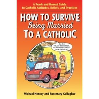 How to Survive Being Married to a Cathol A Frank and Honest Guide to Catholic Attitudes Beliefs and Practices by Henesy & Michael