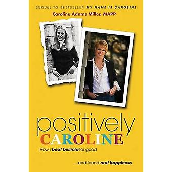 Positively Caroline How I Beat Bulimia for Good ... and Found Real Happiness by Miller & Caroline Adams