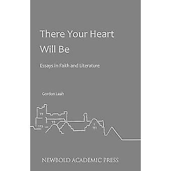 There Your Heart Will Be Essays In Faith and Literature by Leah & Gordon