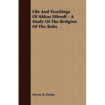 Life And Teachings Of Abbas Effendi  A Study Of The Religion Of The Babs by Phelps & Myron H.