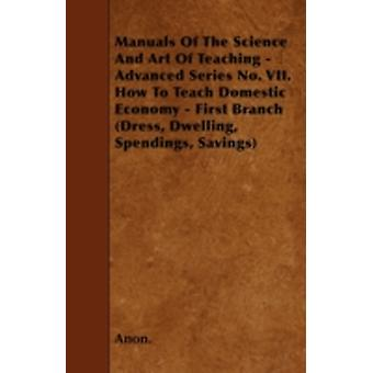 Manuals Of The Science And Art Of Teaching  Advanced Series No. VII. How To Teach Domestic Economy  First Branch Dress Dwelling Spendings Savings by Anon.