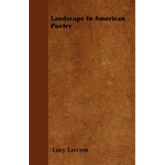 Landscape In American Poetry by Larcom & Lucy