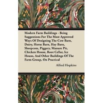 Modern Farm Buildings  Being Suggestions For The Most Approved Ways Of Designing The Cow Barn Dairy Horse Barn Hay Barn Sheepcote Piggery Manure Pit Chicken House Root Cellar Ice House And by Hopkins & Alfred