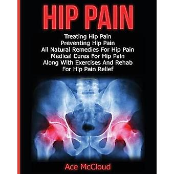 Hip Pain Treating Hip Pain Preventing Hip Pain All Natural Remedies For Hip Pain Medical Cures For Hip Pain Along With Exercises And Rehab For Hip Pain Relief by McCloud & Ace