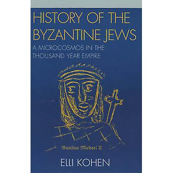 History of the Byzantine Jews A Microcosmos in the Thousand Year Empire by Kohen & Elli