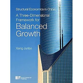 Structural Economics in China A ThreeDimensional Framework for Balanced Growth by Xiang & Junbo