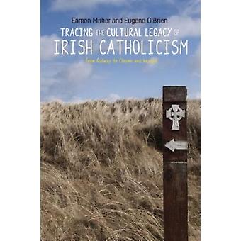 Tracing the Cultural Legacy of Irish Catholicism by Eamon Maher