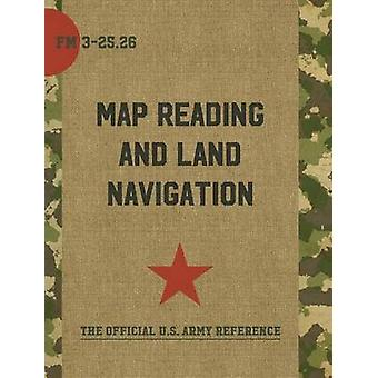 Map Reading and Land Navigation - FM 3-25.26 by Department of the Army