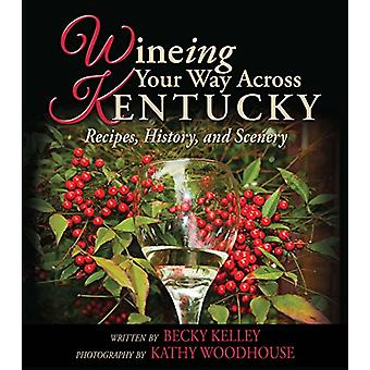 Wineing Your Way Across Kentucky - Recipes - History - and Scenery by