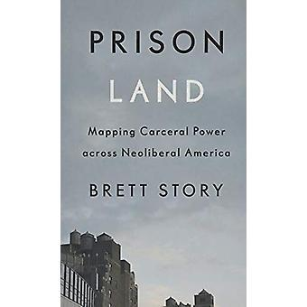 Prison Land - Mapping Carceral Power across Neoliberal America by Bret