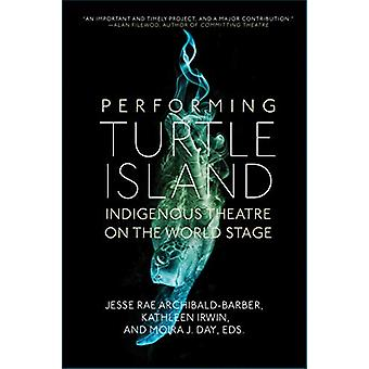 Performing Turtle Island - Indigenous Theatre on the World Stage by Je