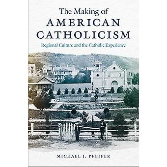 The Making of American Catholicism Regional Culture and the Catholic Experience