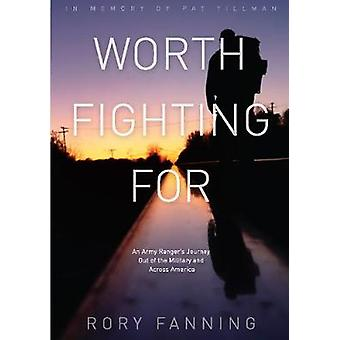 Worth Fighting For  An ExArmy Ranger's Journey Out of the Military and Across the US Dedicated to Pat Tillman An Army Ranger's Journey Out of the Military and Across America