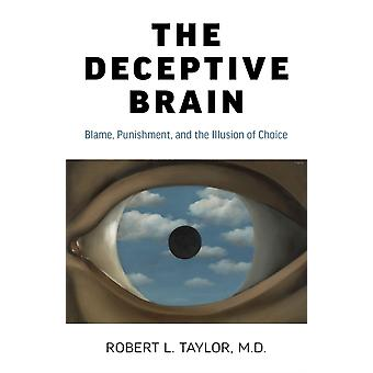 Deceptive Brain The  Blame Punishment and the Illusion of Choice by Robert L. Taylor M.d.