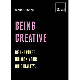 Being Creative Be inspired Unlock your originality 20 thoughtprovoking lessons BUILDBECOME