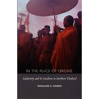 In the Place of Origins - Modernity and its Mediums in Northern Thaila
