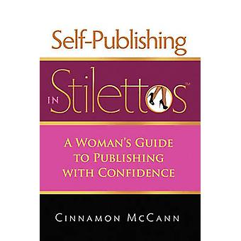SelfPublishing in Stilettos A Womans Guide to Publishing with Confidence a Womans Guide to Publishing with Confidence by McCann & Cinnamon