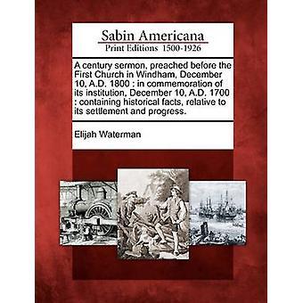 En talet predikan predikade innan den första kyrkan i Windham December 10 A.D. 1800 i åminnelse av dess institution December 10 A.D. 1700 som innehåller historiska fakta i förhållande till dess avveckl av Waterman & Elia
