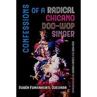 Confessions of a Radical Chicano Doo-Wop Singer by Ruben Funkahuatl G