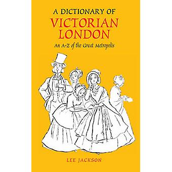 A Dictionary of Victorian London - An A-Z of the Great Metropolis by L