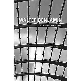 Walter Benjamin - A Philosophical Portrait by Eli Friedlander - 978067
