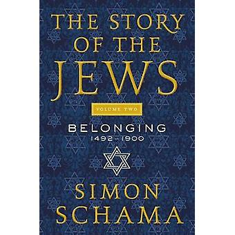 The Story of the Jews Volume Two - Belonging - 1492-1900 by Simon Scham