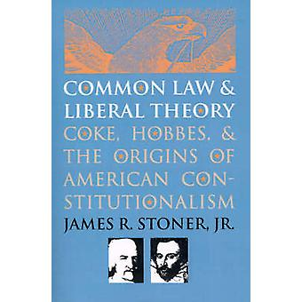 Common Law and Liberal Theory Coke Hobbes and the Origins of American Constitutionalism par Stoner et James R.