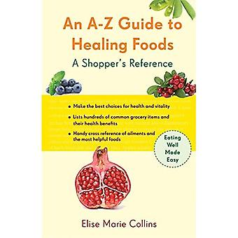 An A-Z Guide to Healing Foods: A Shopper's Companion to Making the Best Choices for Health and Vitality