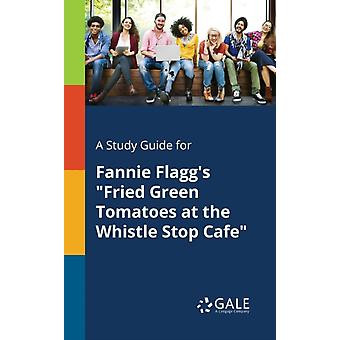 A Study Guide for Fannie Flaggs Fried Green Tomatoes at the Whistle Stop Cafe by Gale & Cengage Learning