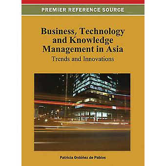 Business Technology and Knowledge Management in Asia Trends and Innovations by Ordonez de Pablos & Patricia