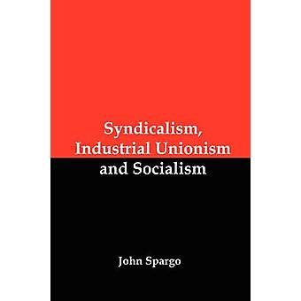 Syndicalism Industrial Unionism and Socialism by Spargo & John