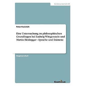 Eine Untersuchung zu philosophischen Grundfragen bei Ludwig Wittgenstein und Martin Heidegger  Sprache und Existenz by Faulstich & Peter