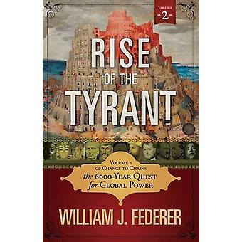 Rise of the Tyrant Volume 2 of Change to Chains The 6000 Year Quest for Global Power von Federer & William J