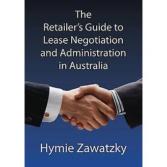 The Retailers Guide to Lease Negotiation and Administration in Australia by Zawatzky & Hymie