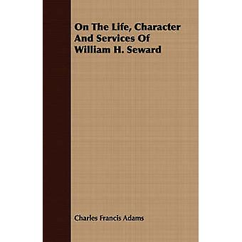 On the Life Character and Services of William H. Seward by Adams & Charles Francis