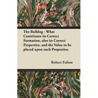 The Bulldog  What Constitutes its Correct Formation also its Correct Properties and the Value to be placed upon such Properties. by Fulton & Robert
