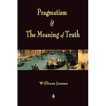 Pragmatism and The Meaning of Truth Works of William James by William James