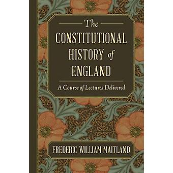 The Constitutional History of England A Course of Lectures Delivered by Maitland & Frederic William
