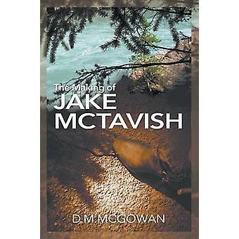 The Making of Jake McTavish by McGowan & D.M.