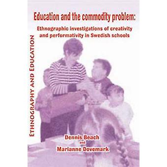 Education and the Commodity Problem Ethnographic Investigations of Creativity and Performativity in Swedish Schools by Beach & D.