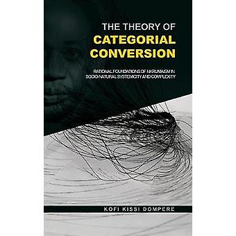 The Theory of Categorial Conversion  Rational Foundations of Nkrumaism in Socionatural Systemicity and Complexity HB by Dompere & Kofi Kissi