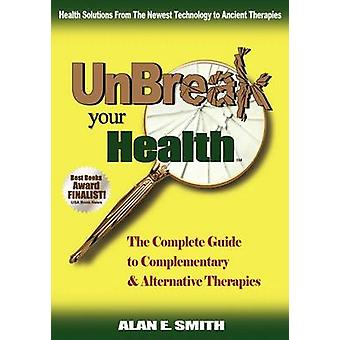 Unbreak Your Health The Complete Guide to Complementary  Alternative Therapies by Smith & Alan E.