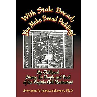 With Stale Bread You Make Bread Pudding My Childhood Among the People and Food of the Virginia Grill Restaurant by Samson & Ph. D. Stamatina P. Yocheved
