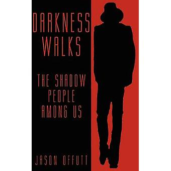 Darkness Walks The Shadow People Among Us by Offutt & Jason
