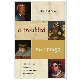 A Troubled Marriage  Indigenous Elites of the Colonial Americas by Sean F McEnroe